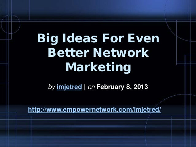 Big Ideas For EvenBetter NetworkMarketingby imjetred | on February 8, 2013http://www.empowernetwork.com/imjetred/