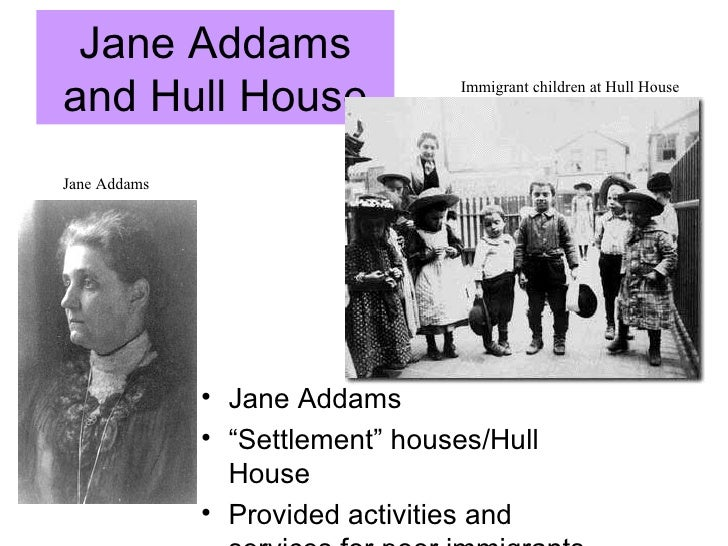 "Jane Addams and Hull House <ul><li>Jane Addams </li></ul><ul><li>"" Settlement"" houses/ Hull House </li></ul><ul><li>Provid..."