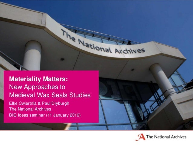 Elke Cwiertnia & Paul Dryburgh The National Archives BIG Ideas seminar (11 January 2016) Materiality Matters: New Approach...