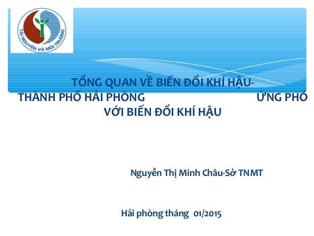 Hải phòng tháng 01/2015 TỔNG QUAN VỀ BIẾN ĐỔI KHÍ HẬU- THÀNH PHỐ HẢI PHÒNG ỨNG PHÓ VỚI BIẾN ĐỔI KHÍ HẬU Nguyễn Thị Minh Ch...