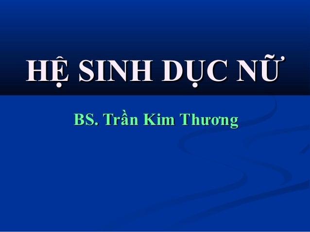 HỆ SINH DỤC NỮHỆ SINH DỤC NỮ BS. Trần Kim ThươngBS. Trần Kim Thương