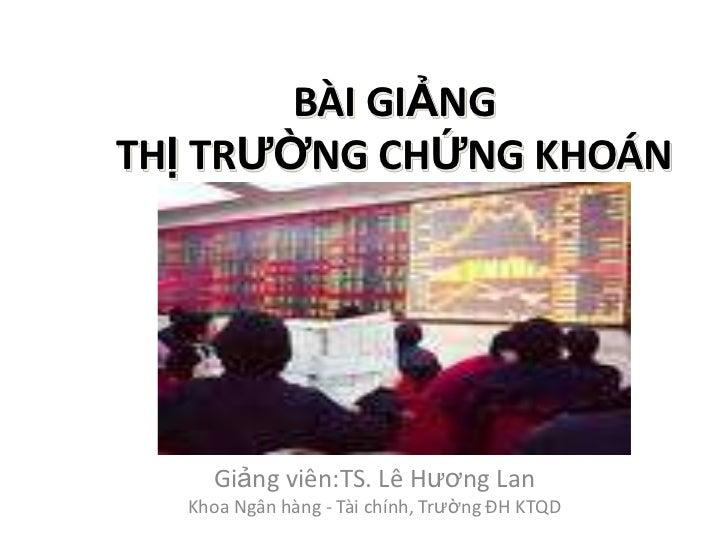 BÀI GIẢNGTHỊ TRƢỜNG CHỨNG KHOÁN    Giảng viên:TS. Lê Hương Lan  Khoa Ngân hàng - Tài chính, Trường ĐH KTQD