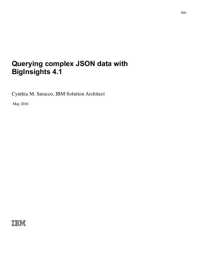 IBM Querying complex JSON data with BigInsights 4.1 Cynthia M. Saracco, IBM Solution Architect May 2016