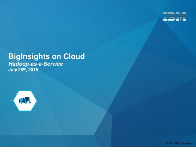 © 2015 IBM Corporation BigInsights on Cloud Hadoop-as-a-Service July 28th, 2015