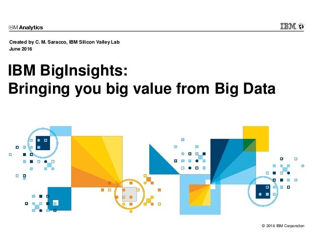 © 2016 IBM Corporation IBM BigInsights: Bringing you big value from Big Data Created by C. M. Saracco, IBM Silicon Valley ...