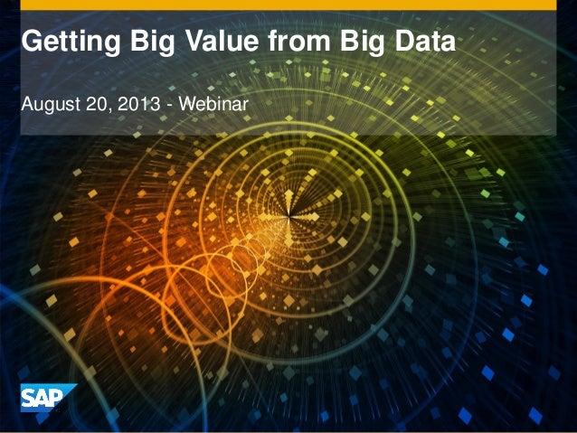 Getting Big Value from Big Data August 20, 2013 - Webinar