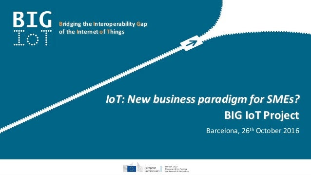 Bridging the Interoperability Gap of the Internet of Things IoT: New business paradigm for SMEs? BIG IoT Project Barcelona...