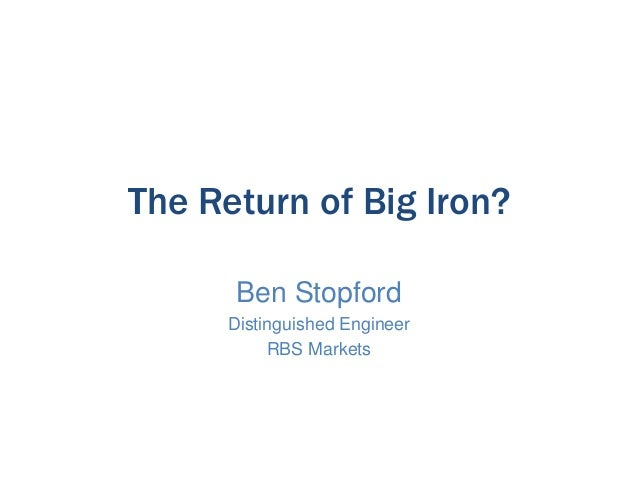 The Return of Big Iron? Ben Stopford Distinguished Engineer RBS Markets