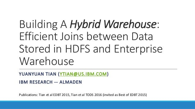 Building A Hybrid Warehouse: Efficient Joins between Data Stored in HDFS and Enterprise Warehouse YUANYUAN TIAN (YTIAN@US....
