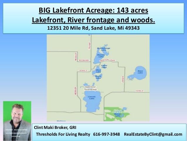 BIG Lakefront Acreage: 143 acresLakefront, River frontage and woods.      12351 20 Mile Rd, Sand Lake, Mi 49343Clint Maki ...