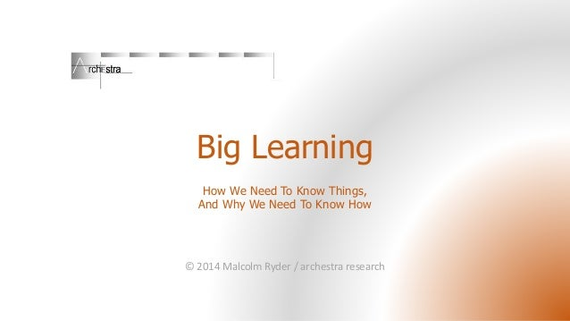 Big Learning How We Need To Know Things, And Why We Need To Know How © 2014 Malcolm Ryder / archestra research