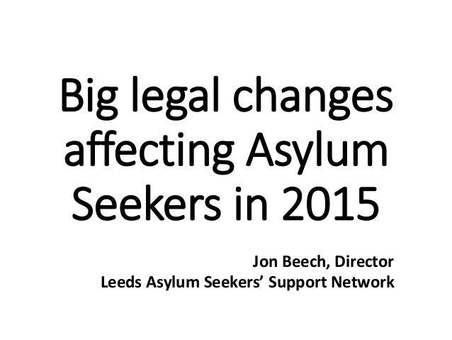 Big legal changes affecting Asylum Seekers in 2015 Jon Beech, Director Leeds Asylum Seekers' Support Network