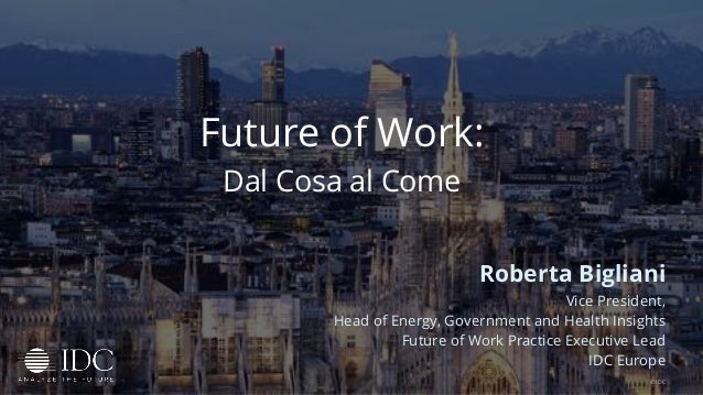Future of Work: Dal Cosa al Come Roberta Bigliani Vice President, Head of Energy, Government and Health Insights Future of...