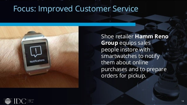 14 Focus: Improved Customer Service Shoe retailer Hamm Reno Group equips sales people instore with smartwatches to notify ...