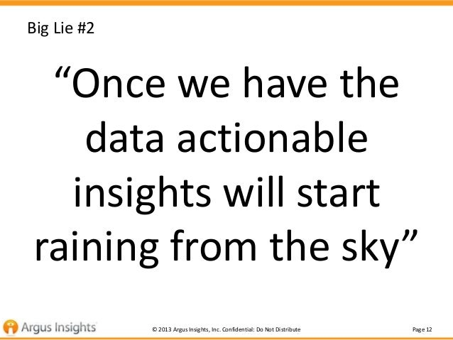 """Big Lie #2  """"Once we have the data actionable insights will start raining from the sky"""" © 2013 Argus Insights, Inc. Confid..."""