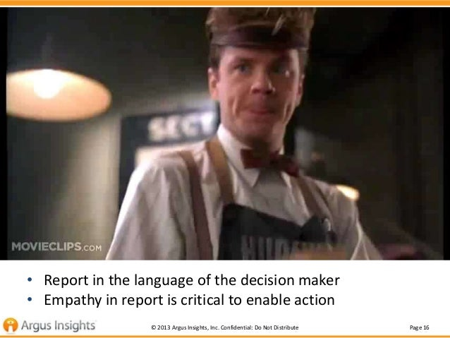 Small Truth #3  • Report in the language of the decision maker • Empathy in report is critical to enable action © 2013 Arg...