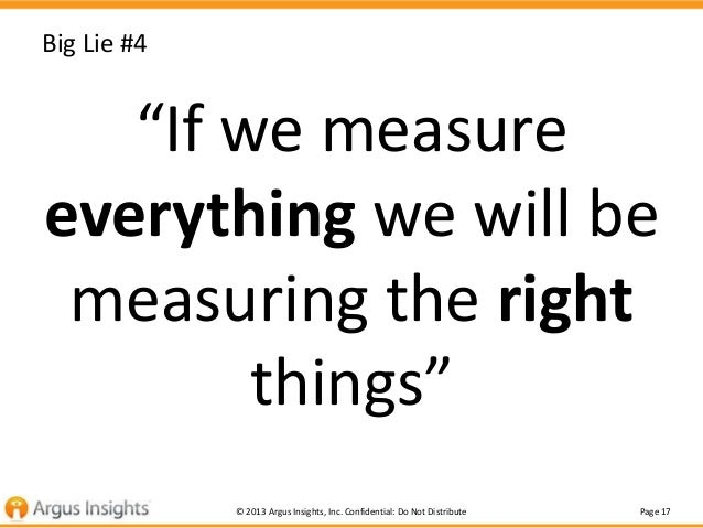 """Big Lie #4  """"If we measure everything we will be measuring the right things"""" © 2013 Argus Insights, Inc. Confidential: Do ..."""