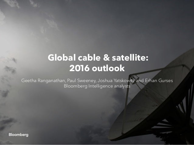 Global cable & satellite: 2016 outlook Geetha Ranganathan, Paul Sweeney, Joshua Yatskowitz and Erhan Gurses Bloomberg Inte...