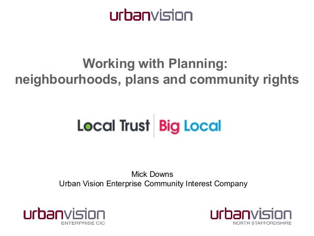 Working with Planning: neighbourhoods, plans and community rights  Mick Downs Urban Vision Enterprise Community Interest C...