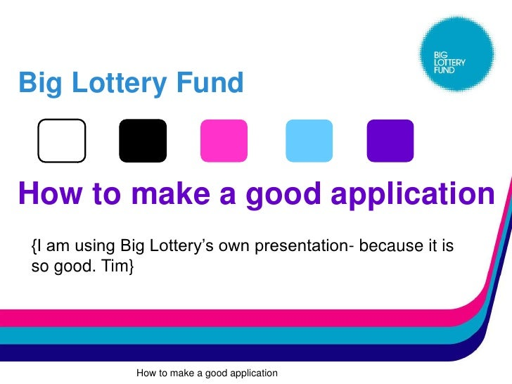 Big Lottery Fund   How to make a good application {I am using Big Lottery's own presentation- because it is so good. Tim} ...