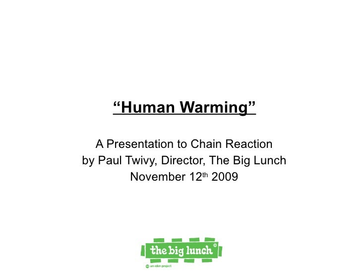 """"""" Human Warming"""" A Presentation to Chain Reaction  by Paul Twivy, Director, The Big Lunch  November 12 th  2009"""