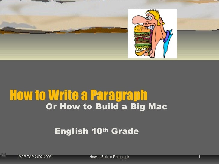How to Write a Paragraph               Or How to Build a Big Mac                     English 10th Grade MAP TAP 2002-2003 ...