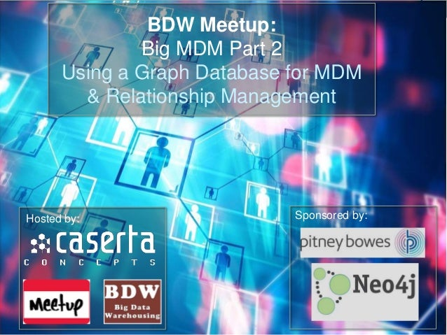 BDW Meetup: Big MDM Part 2 Using a Graph Database for MDM & Relationship Management Sponsored by:Hosted by:
