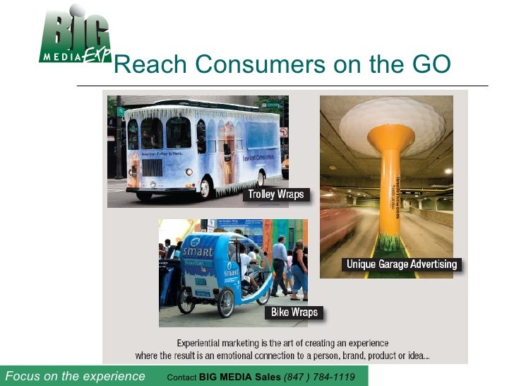 Reach Consumers on the GO Focus on the experience  Contact  BIG MEDIA Sales   (847 ) 784-1119