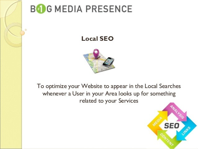 To optimize your Website to appear in the Local Searches whenever a User in your Area looks up for something related to yo...