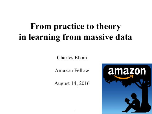 1 From practice to theory in learning from massive data Charles Elkan Amazon Fellow August 14, 2016