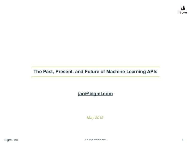 BigML Inc API days Mediterranea 1 The Past, Present, and Future of Machine Learning APIs May 2015 jao@bigml.com
