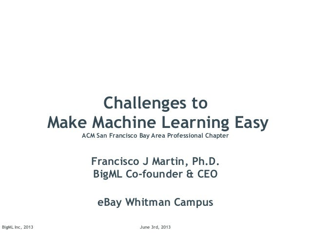 June 3rd, 2013BigML Inc, 2013Challenges toMake Machine Learning EasyACM San Francisco Bay Area Professional ChapterFrancis...