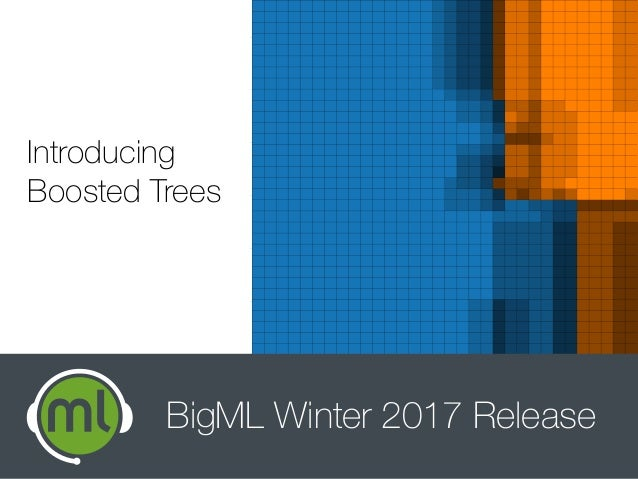 Introducing Boosted Trees BigML Winter 2017 Release