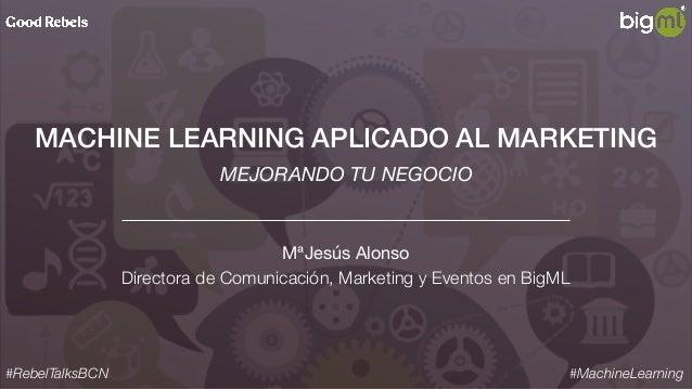 MACHINE LEARNING APLICADO AL MARKETING MªJesús Alonso  Directora de Comunicación, Marketing y Eventos en BigML #RebelTalks...