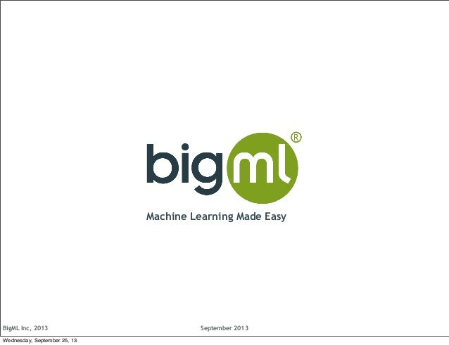 BigML Inc, 2013 September 2013 Machine Learning Made Easy Wednesday, September 25, 13