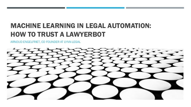MACHINE LEARNING IN LEGAL AUTOMATION: HOW TO TRUST A LAWYERBOT ARNOUD ENGELFRIET, CO FOUNDER AT LYNN LEGAL