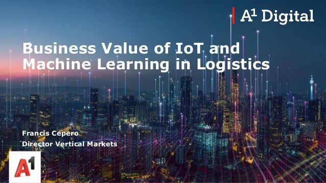 Business Value of IoT and Machine Learning in Logistics Francis Cepero Director Vertical Markets