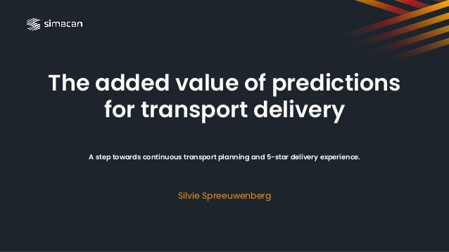 The added value of predictions for transport delivery A step towards continuous transport planning and 5-star delivery exp...