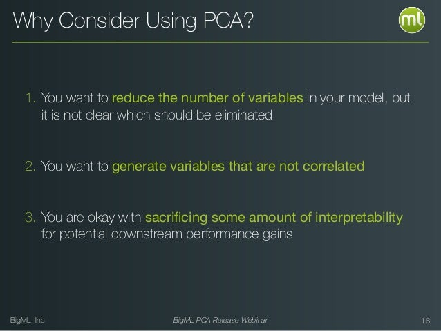 BigML, Inc BigML PCA Release Webinar Why Consider Using PCA? 1. You want to reduce the number of variables in your model, ...