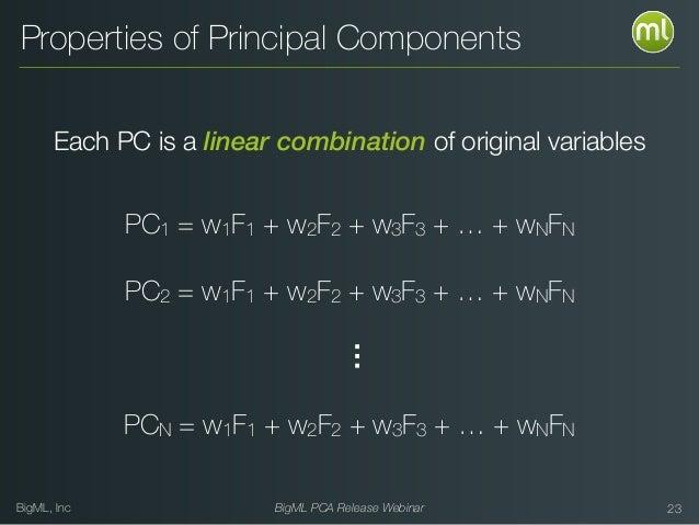 BigML, Inc BigML PCA Release Webinar 23 Properties of Principal Components Each PC is a linear combination of original var...