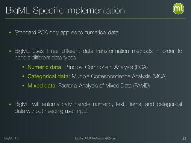 BigML, Inc BigML PCA Release Webinar 33 BigML-Specific Implementation • Standard PCA only applies to numerical data • BigML...
