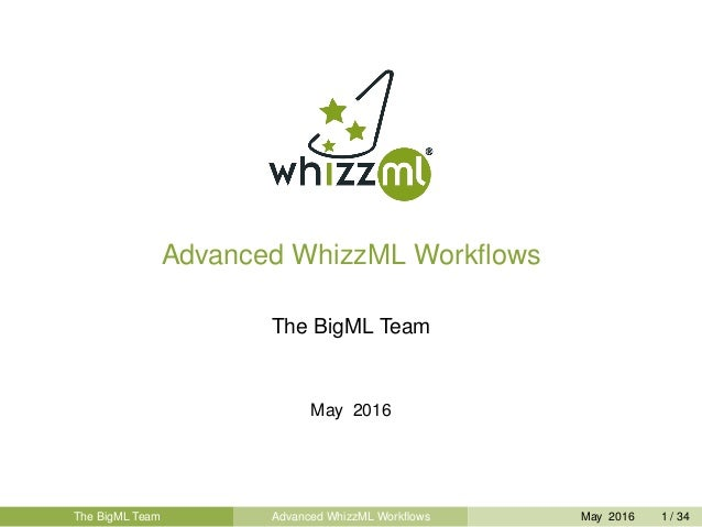 Advanced WhizzML Workflows The BigML Team May 2016 The BigML Team Advanced WhizzML Workflows May 2016 1 / 34