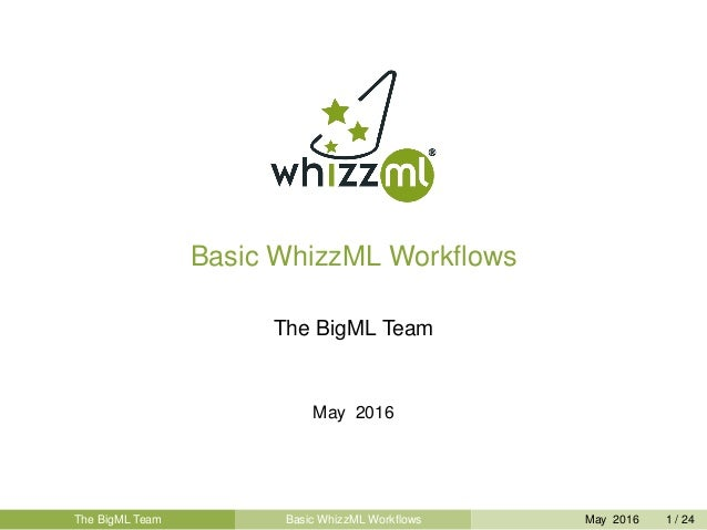 Basic WhizzML Workflows The BigML Team May 2016 The BigML Team Basic WhizzML Workflows May 2016 1 / 24