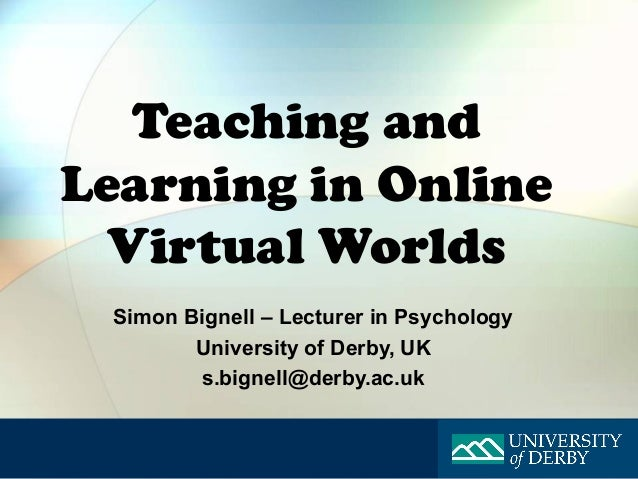 Teaching andLearning in Online  Virtual Worlds Simon Bignell – Lecturer in Psychology        University of Derby, UK      ...