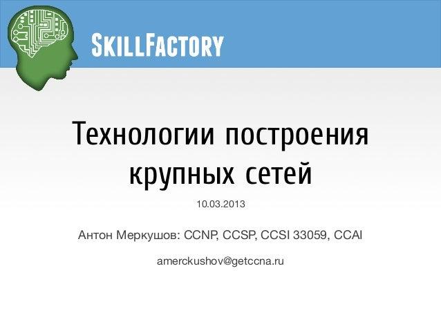 Технологии построения    крупных сетей                  10.03.2013Антон Меркушов: CCNP, CCSP, CCSI 33059, CCAI            ...