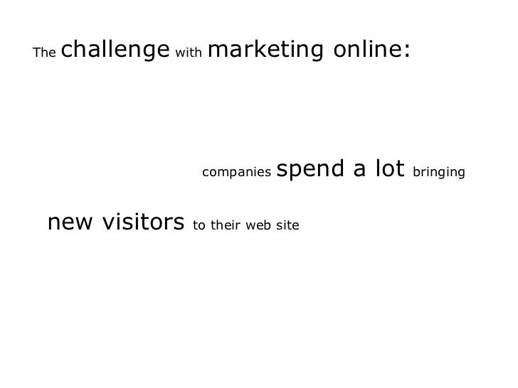 The challenge with marketing online:<br />companies spend a lot bringing<br />new visitors to their web site<br />