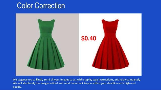 Color Correction We suggest you to kindly send all your images to us, with step by step instructions, and relax completely...