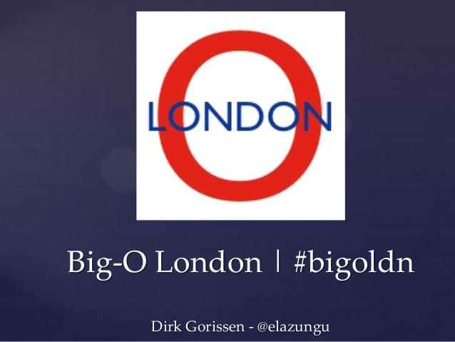 Big-O London   #bigoldn Dirk Gorissen - @elazungu