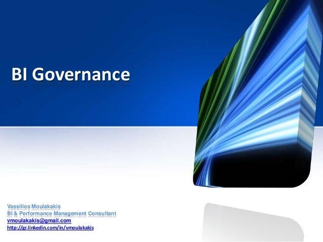 BI GovernanceVassilios MoulakakisBI & Performance Management Consultantvmoulakakis@gmail.comhttp://gr.linkedin.com/in/vmou...