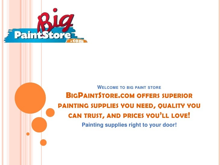 WELCOME TO BIG PAINT STORE  BIGPAINTSTORE.COM OFFERS SUPERIORPAINTING SUPPLIES YOU NEED, QUALITY YOU   CAN TRUST, AND PRIC...